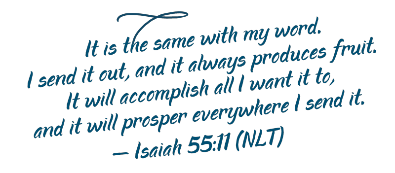 It is the same with my word. I send it out, and it always produces fruit. It will accomplish all I want it to, and it will prosper everywhere I send it. – Isaiah 55:11 (NLT)