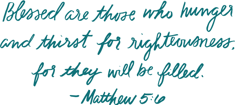 Blessed are those who hunger and thirst for righteousness, for they will be filled. —Matthew 5:6 (NIV)