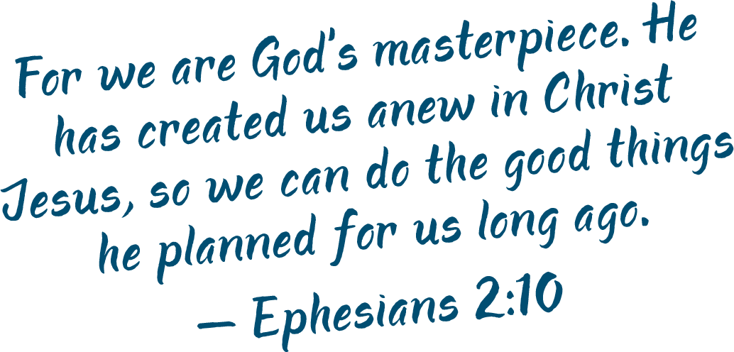 For we are God's masterpiece. He has created us anew in Christ Jesus, so we can do the good things he planned for us long ago. —Ephesians 2:10 (NLT)