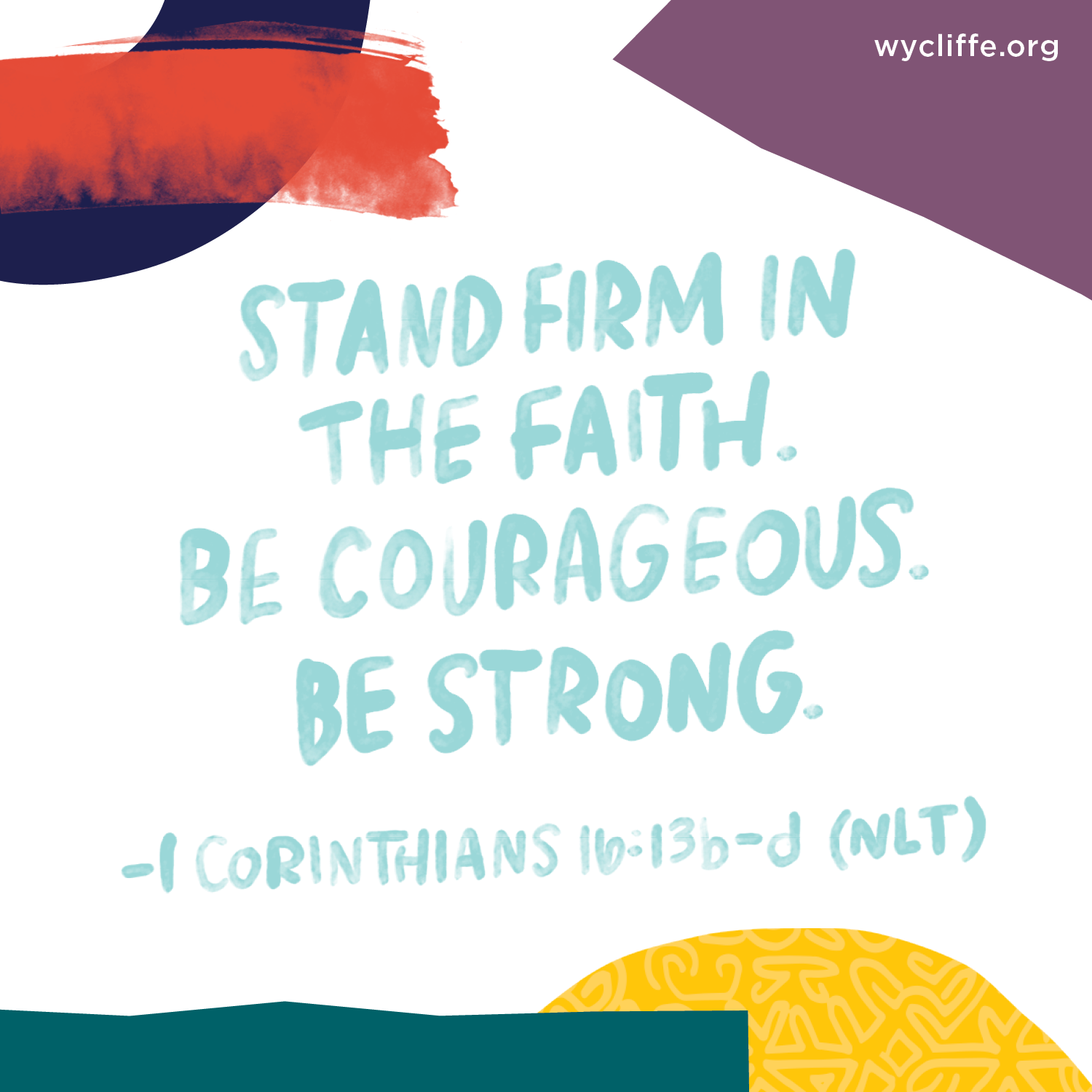 Stand firm in the faith. Be courageous. Be strong. - 1 Corinthians 16:13b-d (NLT)